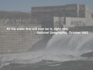 All the water that will ever be is, right now.                                   -  National Geographic, October 1993