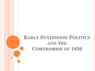 Early Statehood Politics  and the  Compromise of 1850