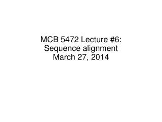 MCB 5472 Lecture  #6: Sequence alignment March 27,  2014