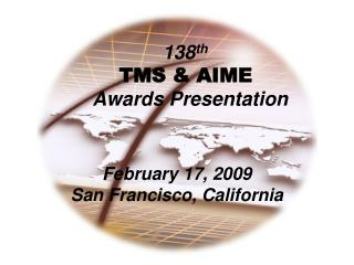 138 th TMS & AIME Awards Presentation February 17, 2009 San Francisco, California