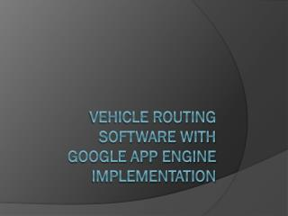 Vehicle routing software with Google App Engine Implementation