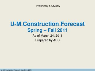 U-M Construction Forecast  Spring – Fall 2011