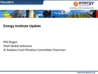 Energy Institute Update Phil  Rugen Shell Global Solutions EI Aviation Fuel Filtration Committee Chairman