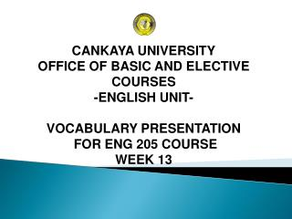 CANKAYA UNIVERSITY OFFICE OF BASIC AND ELECTIVE COURSES  -ENGLISH UNIT- VOCABULARY PRESENTATION  FOR ENG 205 COURSE WEEK