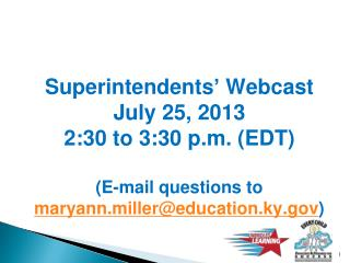 Superintendents' Webcast July 25, 2013 2:30 to 3:30 p.m. (EDT) (E-mail questions to  maryann.miller@education.ky.gov )
