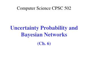 Computer Science CPSC  502 Uncertainty Probability and Bayesian Networks (Ch. 6)