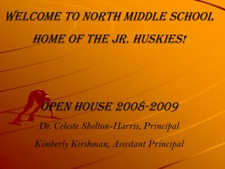 Welcome to North Middle School Home of the Jr. Huskies! Open House 2008-2009 Dr. Celeste Shelton-Harris, Principal Kimbe
