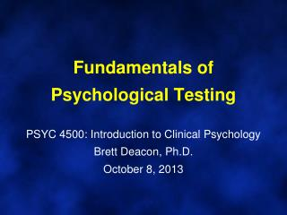 Fundamentals of Psychological Testing PSYC  4500: Introduction to Clinical Psychology Brett Deacon, Ph.D. October  8,  2