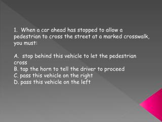 1.  When a car ahead has stopped to allow a pedestrian to cross the street at a marked crosswalk, you must: