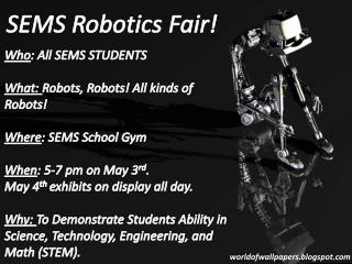 Who : All SEMS STUDENTS What:  Robots, Robots! All kinds of Robots! Where : SEMS School Gym When :  5-7 pm on May 3 rd .