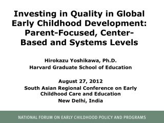 Investing in Quality in Global Early Childhood Development:  Parent-Focused, Center-Based and Systems  L evels