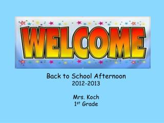 Back to School Afternoon  2012-2013 Mrs. Koch 1 st  Grade
