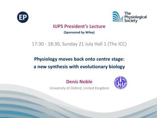 IUPS President's Lecture  (Sponsored by Wiley) 17:30 - 18:30, Sunday 21 July Hall 1 (The ICC) Physiology moves back ont