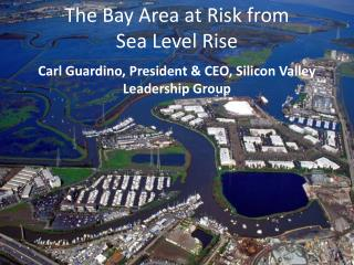 The Bay Area at Risk from  Sea Level Rise Carl Guardino, President & CEO, Silicon Valley Leadership Group