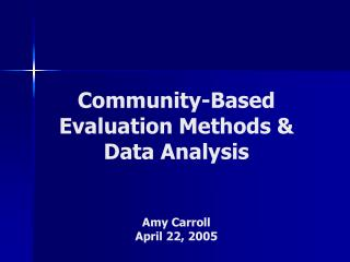 Community-Based Evaluation Methods & Data Analysis Amy Carroll April 22, 2005
