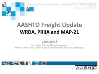 AASHTO Freight  Update WRDA, PRIIA and MAP-21 Chris Smith Intermodal Policy and Program Manager