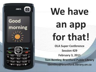 We have an app   for that! OLA Super Conference Session 429 February 3, 2011 Tom Bentley, Brantford Public Library tbent