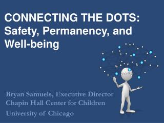 CONNECTING THE DOTS: Safety, Permanency, and Well-being