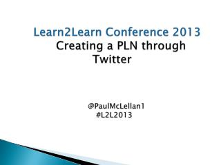 Learn2Learn Conference 2013 Creating a PLN through Twitter     @PaulMcLellan1   #L2L2013