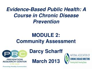 Evidence-Based Public Health: A Course in Chronic Disease Prevention  MODULE 2:  Community Assessment  Darcy  Scharff M