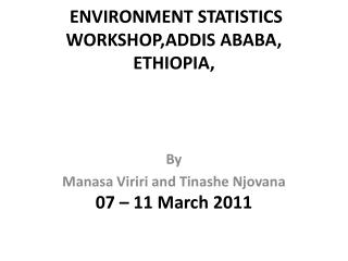 ENVIRONMENT STATISTICS  WORKSHOP,ADDIS  ABABA, ETHIOPIA , 07 – 11 March 2011
