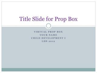 Title Slide for Prop Box