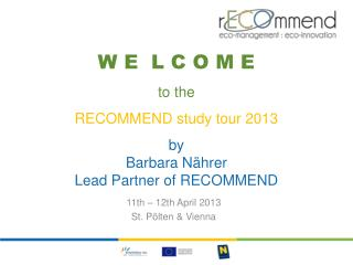 W E  L C O M E to the RECOMMEND  study  tour 2013 by Barbara  Nährer Lead  Partner of RECOMMEND