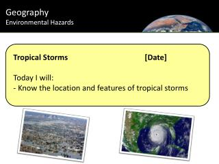 Tropical Storms				[Date] Today I will: - Know the location and features of tropical storms