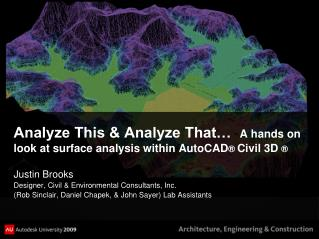 Analyze This & Analyze That…   A hands on look at surface analysis within AutoCAD ®  Civil 3D  ®