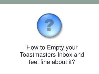 How to  Empty your Toastmasters  Inbox  and  feel  fine about it ?
