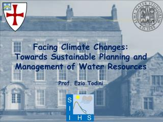 Facing Climate Changes: Towards Sustainable Planning and Management of Water Resources  Prof. Ezio Todini
