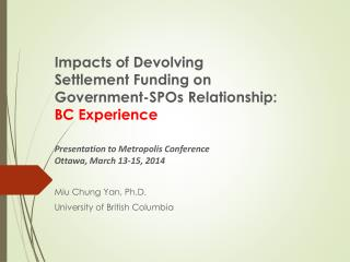 Impacts of Devolving Settlement Funding on  Government-SPOs  Relationship:  BC Experience Presentation to Metropolis Con