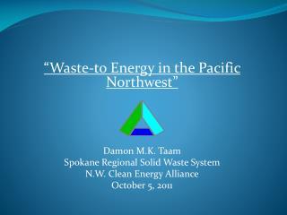 """Waste-to Energy in the Pacific Northwest"" Damon M.K. Taam Spokane Regional Solid Waste System N.W. Clean Energy Allian"