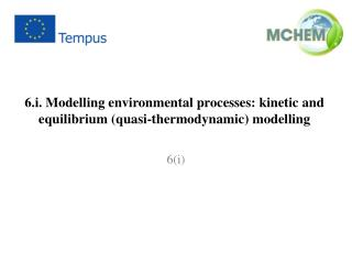 6.i. Modelling environmental processes:  kinetic and equilibrium (quasi-thermodynamic) modelling
