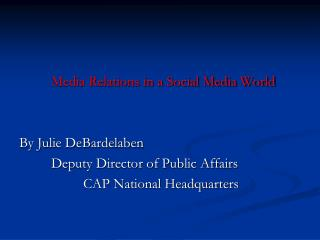 Media Relations in a Social Media World By Julie  DeBardelaben 		Deputy Director of Public Affairs 			CAP National Headq