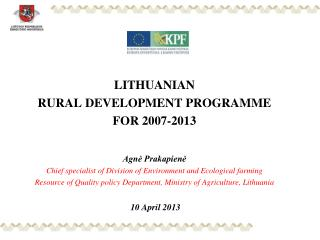 LITHUANIA N  RURAL DEVELOPMENT  PROGRAMME  FOR 2007-2013 Agnė Prakapienė Chief specialist of Division of Environment an