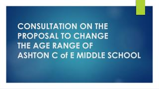 CONSULTATION ON THE PROPOSAL TO  CHANGE  THE  AGE RANGE  OF ASHTON  C of E MIDDLE SCHOOL