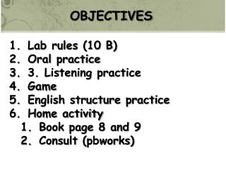 OBJECTIVES Lab rules (10 B) Oral practice 3. Listening practice Game English structure practice Home activity Book page
