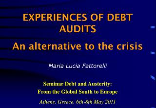 EXPERIENCES OF DEBT AUDITS An alternative to the crisis Maria Lucia Fattorelli Seminar Debt and Austerity:  From the Gl