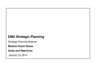 EMU Strategic Planning Strategic Planning Material Mission/Vision/Values Goals and Objectives January 10, 2014