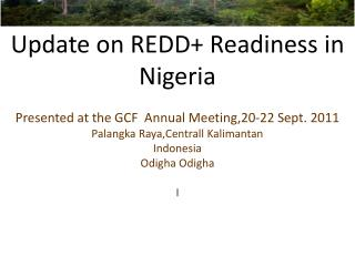 Update on REDD+ Readiness in Nigeria Presented at the GCF Annual Meeting,20-22 Sept. 2011 Palangka Raya,Centrall Kalim
