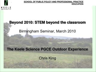 Beyond 2010: STEM beyond the classroom Birmingham Seminar, March 2010 The Keele Science PGCE Outdoor Experience Chris Ki