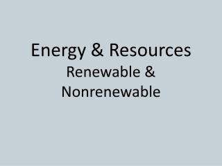 Energy & Resources  Renewable & Nonrenewable