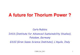 A future for Thorium Power ? Carlo Rubbia IASS (Institute for Advanced Sustainability Studies), Potsdam, Germany