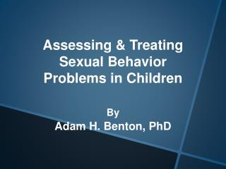 Assessing & Treating Sexual Behavior Problems in Children  By Adam H. Benton,  PhD
