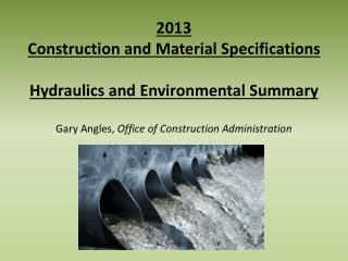 2013 Construction and Material Specifications Hydraulics and Environmental Summary Gary Angles,  Office of Construction