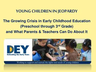 YOUNG CHILDREN IN JEOPARDY The Growing Crisis in Early Childhood Education  (Preschool through 3 rd  Grade) and What Pa