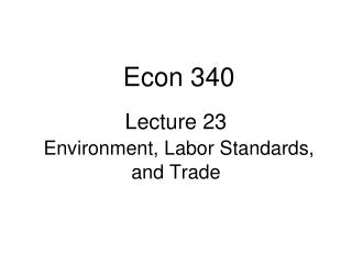 Lecture 23 Environment, Labor Standards, and Trade