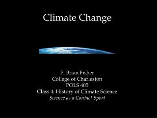 Climate Change P. Brian Fisher College of Charleston POLS  405 Class  4: History of Climate Science Science as a Contact