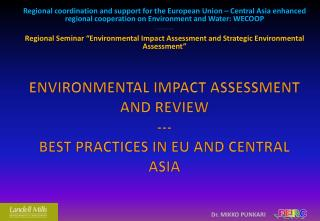 ENVIRONMENTAL IMPACT ASSESSMENT AND REVIEW --- BEST PRACTICES IN EU AND CENTRAL ASIA